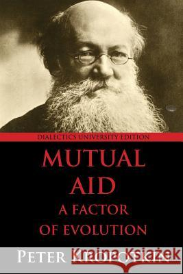 Mutual Aid: A Factor of Evolution: University Edition Peter Kropotkin 9780988668553
