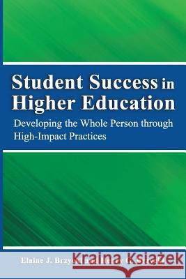Student Success in Higher Education: Developing the Whole Person Through High Impact Practices Dr Henry G. Brzyck Elaine J. Brzyck 9780988716155