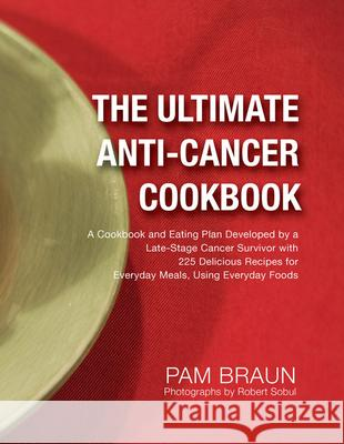 The Ultimate Anti-Cancer Cookbook: A Cookbook and Eating Plan Developed by a Late-Stage Cancer Survivor with 225 Delicious Recipes for Everyday Meals, Pam Braun 9780988745612