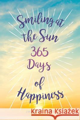 Smiling at the Sun: 365 Days of Happiness Jasmine Furr 9780988777552