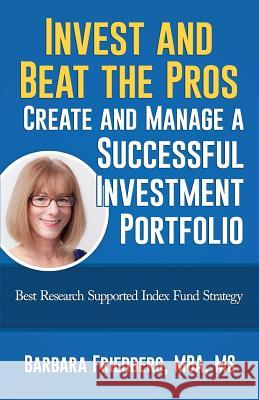 Invest and Beat the Pros-Create and Manage a Successful Investment Portfolio: Best Research Supported Index Fund Strategy Barbara Friedberg 9780988855540