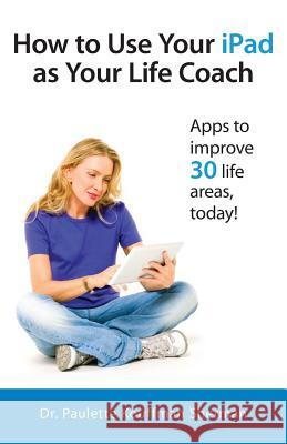 How to Use Your iPad as Your Life Coach Paulette Kouffman Sherman Julie Clayton Sara Blum 9780988890572