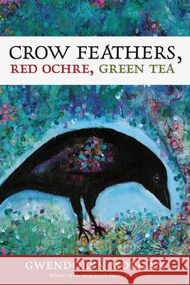 Crow Feathers, Red Ochre, Green Tea Gwendolyn Morgan 9780988943018