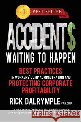 Accidents Waiting to Happen: Best Practices in Workers' Comp Administration and Protecting Corporate Profitability Rick Dalrymple 9780989015004