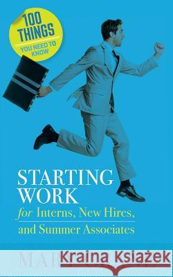 100 Things You Need to Know: Starting Work: For Interns, New Hires, and Summer Associates Mary Crane 9780989066402