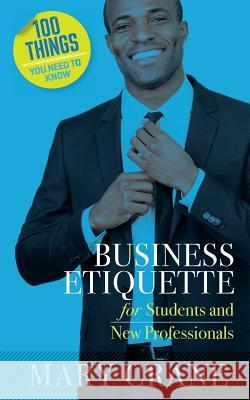 100 Things You Need to Know: Business Etiquette: For Students and New Professionals Mary Crane 9780989066440