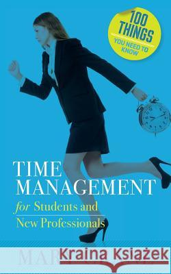 100 Things You Need to Know: Time Management: For Students and New Professionals Mary Crane 9780989066464