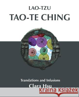 Lao-Tzu Tao-Te Ching: Translations and Infusions Lao-Tzu                                  Clara Hsu 9780989157858