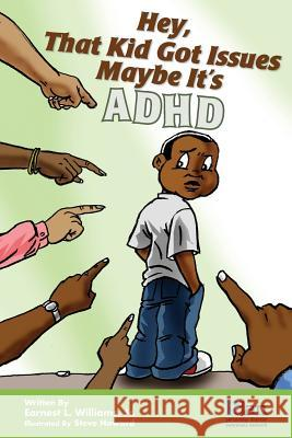 Hey, That Kid Got Issues: Maybe It's ADHD Earnest L. William Steve Howard Frederic V. Bien 9780989207409