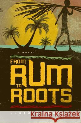 From Rum to Roots Lloyd G. Francis 9780989216104