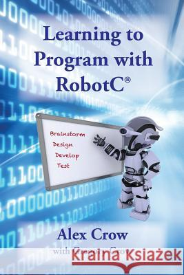 Learning to Program with Robotc Alex Crow Gregory Crow 9780989280792