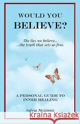 Would You Believe?: The Lies We Believe... the Truth That Sets Us Free Sylvia McGinnis 9780989316927