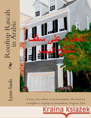 Rooftop Rascals in Arabic: A True Story about a Raccoon Family Who Lived on a Neighbor's Rooftop in Alexandria, Va USA Lynn B. Sauls 9780989321655