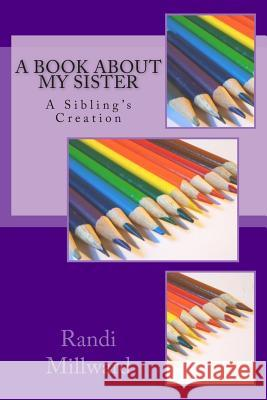 A Book about My Sister: A Sibling's Creation Randi L. Millward 9780989486545