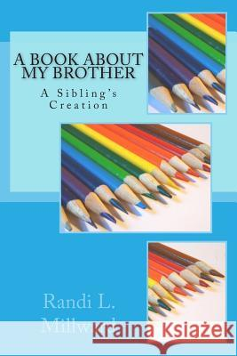 A Book about My Brother: A Sibling's Creation Randi L. Millward 9780989486552