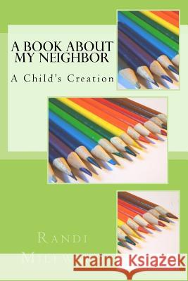 A Book about My Neighbor: A Child's Creation Randi L. Millward 9780989486583