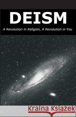 Deism: A Revolution in Religion, a Revolution in You Bob Johnson 9780989635509