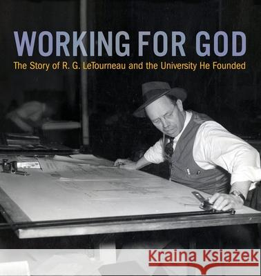 Working for God: The Story of R.G. LeTourneau and the University He Founded Kathy a. Peel William C. Peel 9780989647939