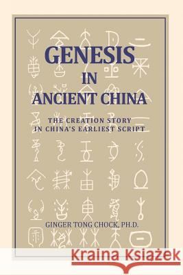 Genesis in Ancient China: The Creation Story in China's Earliest Script Ginger Tong Chock 9780989665407