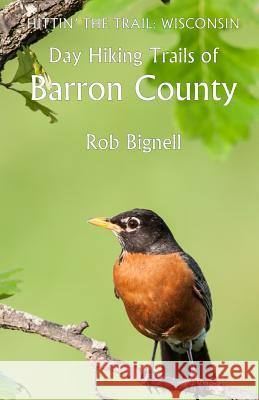 Hittin' the Trail: Day Hiking Barron County, Wisconsin Rob Bignell 9780989672368