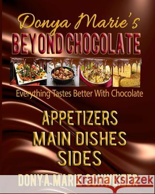 Donya Marie's Beyond Chocolate: Appetizers, Main Dishes, Sides: Everything Tastes Better with Chocolate Donya Marie Schweizer 9780989717571