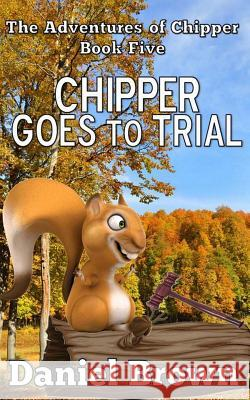 Chipper Goes to Trial Daniel Brown 9780989754996
