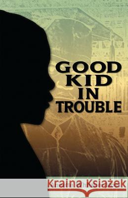 Good Kid in Trouble Annette Whitaker-Moss 9780989765701