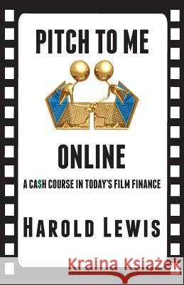 Pitch to Me Online: A CA$H Course in Todays Film Finance Harold Lewis Alexander Snipes Alexander Snipes 9780989766609 In the Lab Publishing