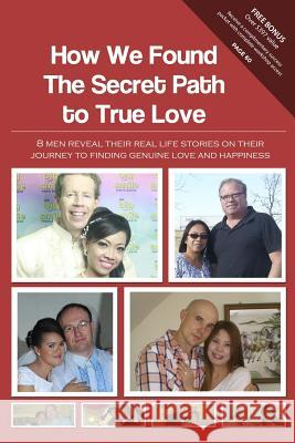 How We Found the Secret Path to True Love: 8 Men Reveal Their Real Life Stories on Their Journey to Finding Genuine Love and Happiness Christian Filipina Team 9780989900928