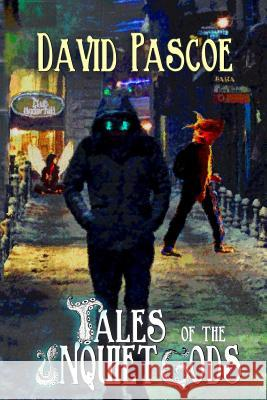 Tales of the Unquiet Gods: A Collection David E. Pascoe 9780989905374