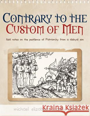 Contrary to the Custom of Men: Field Notes on the Pestilence of Patriarchy from a Disloyal Son Michael Elizabeth Marillynson 9780989923309
