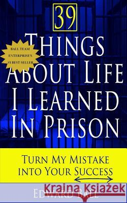 39 Things about Life I Learned in Prison: Turn My Mistake Into Your Success Edward Ball 9780989986427 Ball Team Enterprise LLC