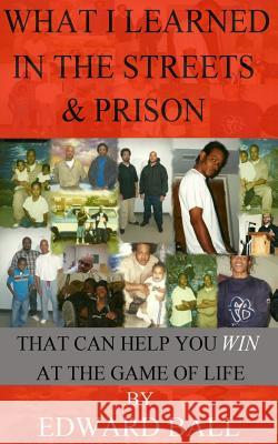 What I Learned in the Streets & Prison: That Can Help You Win at the Game of Life Edward Ball 9780989986434 Ball Team Enterprise LLC