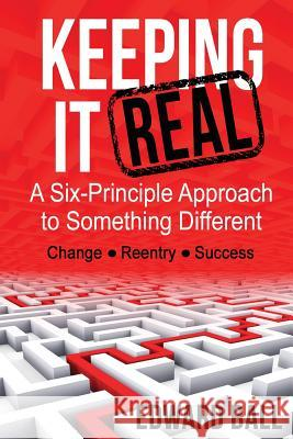 Keeping It Real: A Six-Principle Approach to Something Different Edward Ball 9780989986458 Ball Team Enterprise LLC