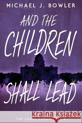 And the Children Shall Lead: Children of the Knight IV Michael J. Bowler 9780990306368