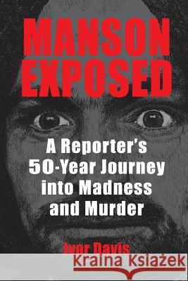 Manson Exposed: A Reporter's 50-Year Journey into Madness and Murder Ivor Davis   9780990371021