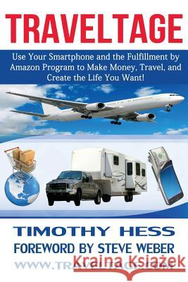 Traveltage: Use Your Smartphone and the Fulfillment by Amazon (Fba) Program to Make Money, Travel, and Create the Life You Want! Timothy Hess Steve Weber 9780990379508