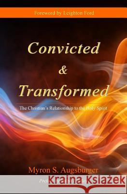 Convicted & Transformed: The Christian's Relationship to the Holy Spirit Dr Myron S. Augusburger Dr Leighton Ford Dr Ralph I. Tilley 9780990395058