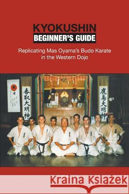 Kyokushin Beginner's Guide: Replicating Mas Oyama's Budo Karate in the Western Dojo Nathan Ligo 9780990552208