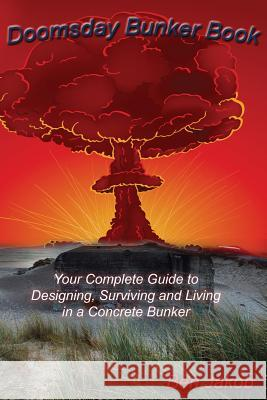 Doomsday Bunker Book : Your Complete Guide to Designing, Surviving and Living in a Concrete Bunker Ben Jakob   9780990589129