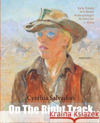 On the Right Track: Volume I: Early Travels of a Noted Anthropologist, Historian & Writer in Africa Cynthia Salvadori Cynthia Salvadori Susan Salvadori 9780990645917
