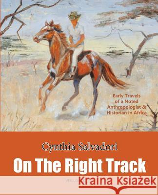 On the Right Track: Volume II: Early Travels of a Noted Anthropologist & Historian in Africa Cynthia Salvadori Cynthia Salvadori Susan Salvadori 9780990645924