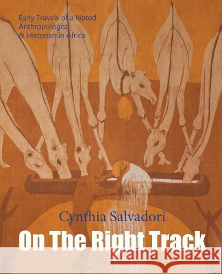 On the Right Track: Volume III: Early Travels of a Noted Anthropologist & Historian in Africa Cynthia Salvadori Cynthia Salvadori Susan Salvadori 9780990645931