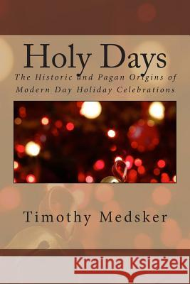 Holy Days: The Historic and Pagan Origins of Modern Day Holiday Celebrations MR Timothy J. Medsker 9780990695837