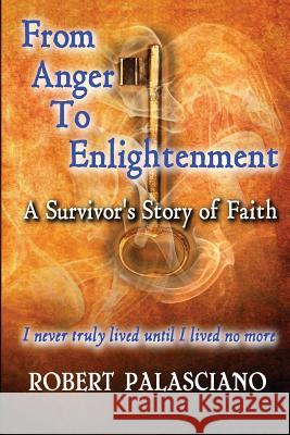 From Anger to Enlightenment: A Survivor's Story of Faith Robert J. Palasciano Selfpubbookcovers Com 9780990720300