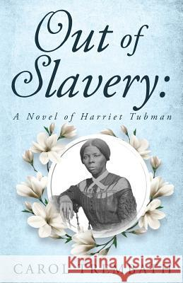 Out of Slavery: A Novel of Harriet Tubman Carol Ann Trembath 9780990744689
