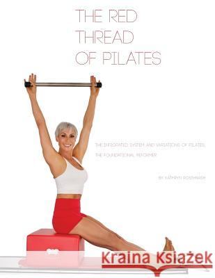 The Red Thread of Pilates- The Integrated System and Variations of Pilates: The FOUNDATIONAL REFORMER: The FOUNDATIONAL REFORMER Kathryn M. Ross-Nash Angela A. Ross Kathryn M. Ross-Nash 9780990746515