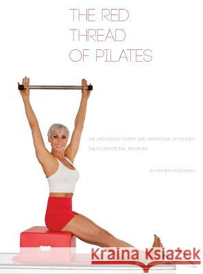 The Red Thread of Pilates- The Integrated System and Variations of Pilates: The FOUNDATIONAL REFORMER: The FOUNDATIONAL REFORMER: The FOUNDATIONAL REF Kathryn M. Ross-Nash Angela a. Ross Kathryn M. Ross-Nash 9780990746522