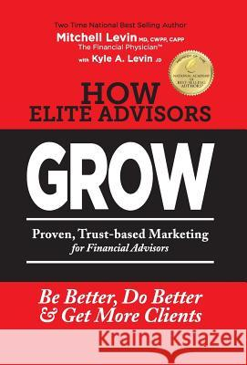 How Elite Advisors Grow!: Proven, Trust-Based, Financial Advisor Marketing to Be Better, Do Better and Get More Clients Mitchell Levin 9780990790600