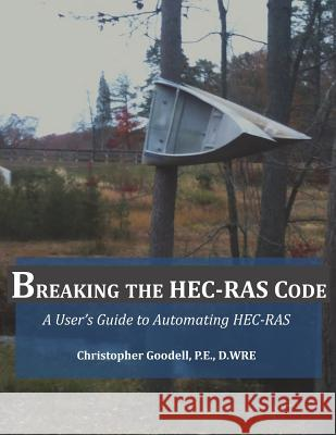 Breaking the Hec-Ras Code: A User's Guide to Automating Hec-Ras MR Christopher R. Goodell Gary Brunner 9780990891802